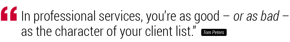 """In professional services, you're as good –or as bad– as the charcter of your client list"" Tom Peters"